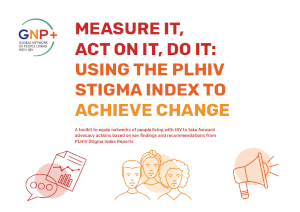 GNP+: MEASURE IT, ACT ON IT, DO IT: USING THE PLHIV STIGMA INDEX TO ACHIEVE CHANGE