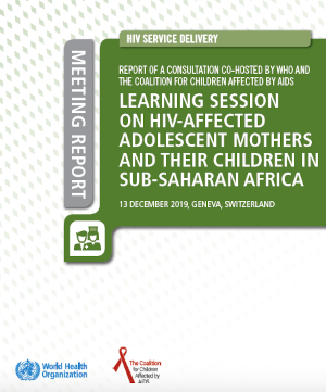 HIV Service Delivery: Report of a Consultation co-hosted by WHO and the Coalition For Children Affected by AIDS Learning Session on HIV-affected Adolescent Mothers and their Children in Sub-Saharan Africa
